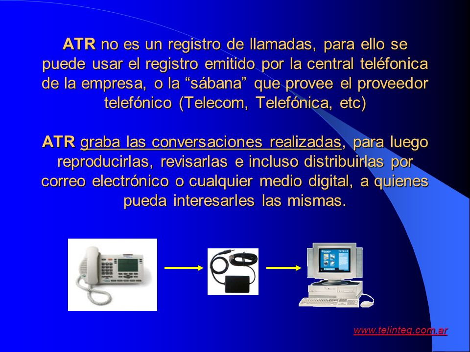 ATR no es un registro de llamadas, para ello se puede usar el registro emitido por la central teléfonica de la empresa, o la sábana que provee el proveedor telefónico (Telecom, Telefónica, etc) ATR graba las conversaciones realizadas, para luego reproducirlas, revisarlas e incluso distribuirlas por correo electrónico o cualquier medio digital, a quienes pueda interesarles las mismas.