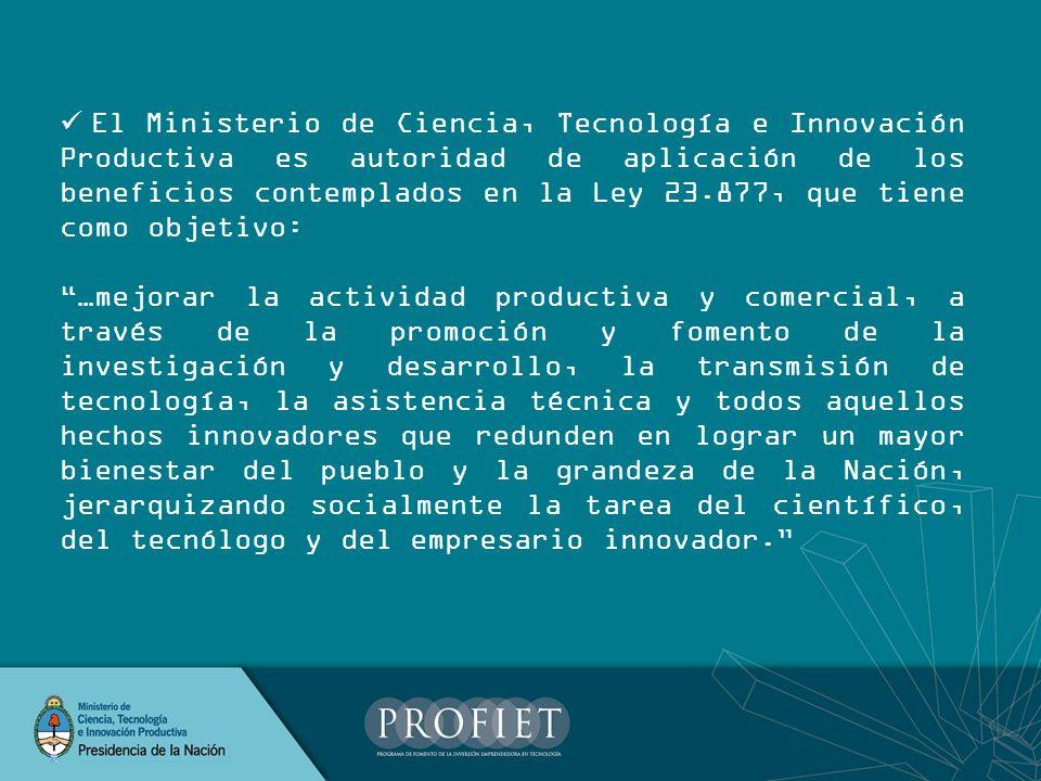 El Ministerio de Ciencia, Tecnología e Innovación Productiva es autoridad de aplicación de los beneficios contemplados en la Ley 23.877, que tiene como objetivo: