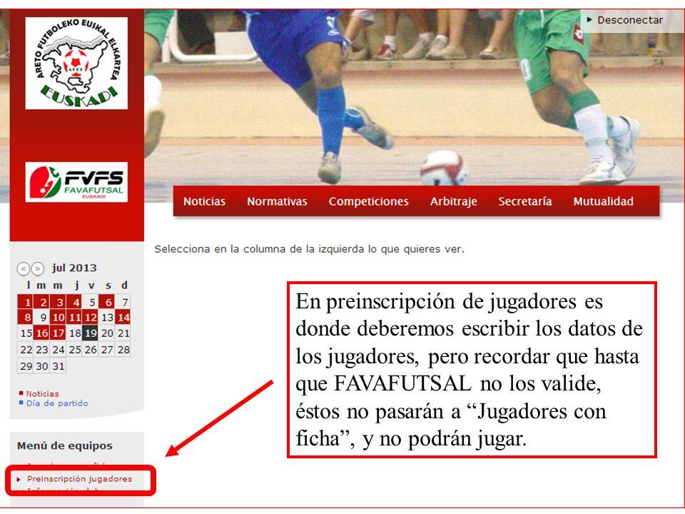 En preinscripción de jugadores es donde deberemos escribir los datos de los jugadores, pero recordar que hasta que FAVAFUTSAL no los valide, éstos no pasarán a Jugadores con ficha , y no podrán jugar.