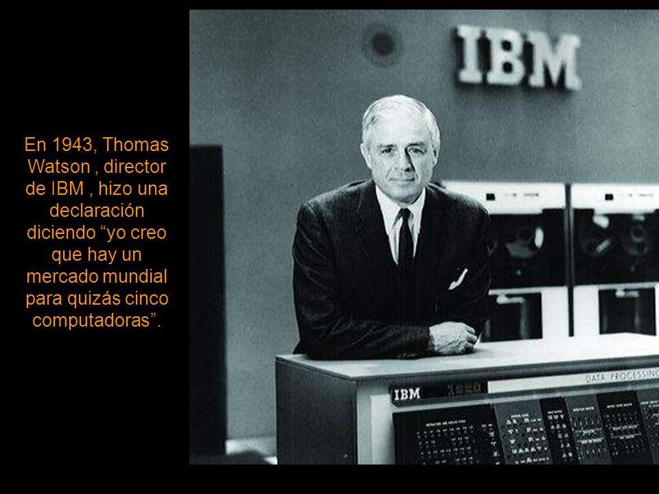 En 1943, Thomas Watson , director de IBM , hizo una declaración diciendo yo creo que hay un mercado mundial para quizás cinco computadoras .