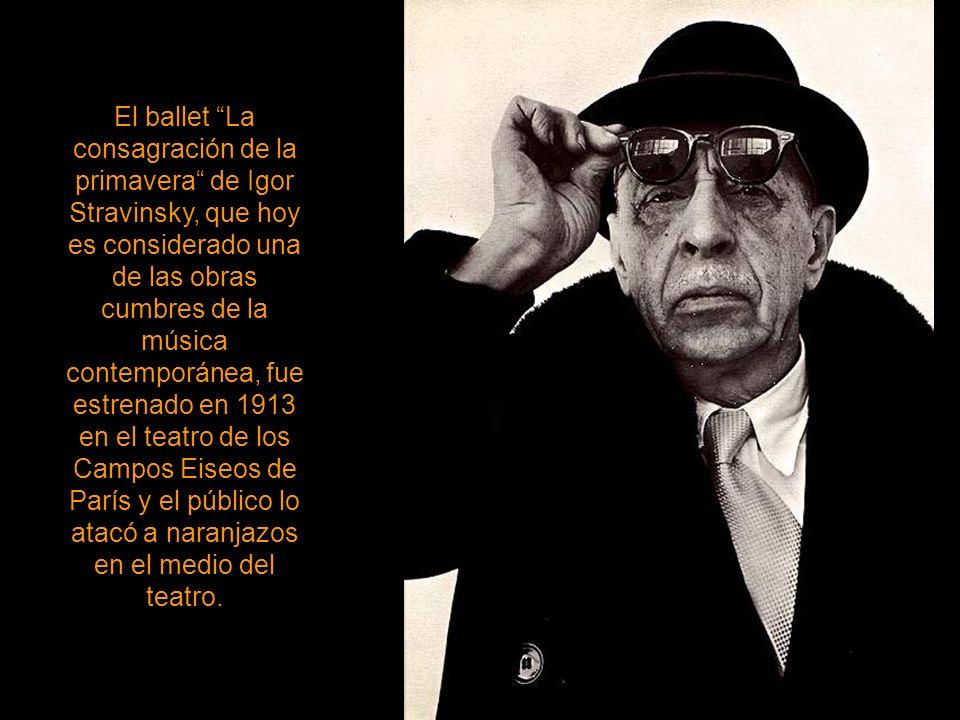 El ballet La consagración de la primavera de Igor Stravinsky, que hoy es considerado una de las obras cumbres de la música contemporánea, fue estrenado en 1913 en el teatro de los Campos Eiseos de París y el público lo atacó a naranjazos en el medio del teatro.