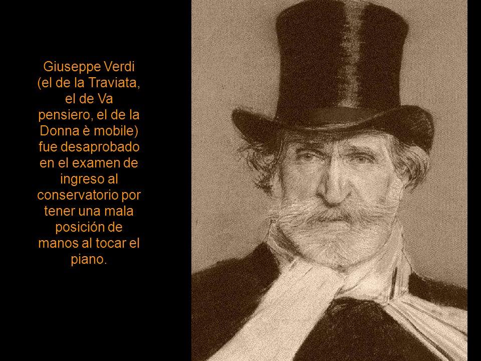 Giuseppe Verdi (el de la Traviata, el de Va pensiero, el de la Donna è mobile) fue desaprobado en el examen de ingreso al conservatorio por tener una mala posición de manos al tocar el piano.