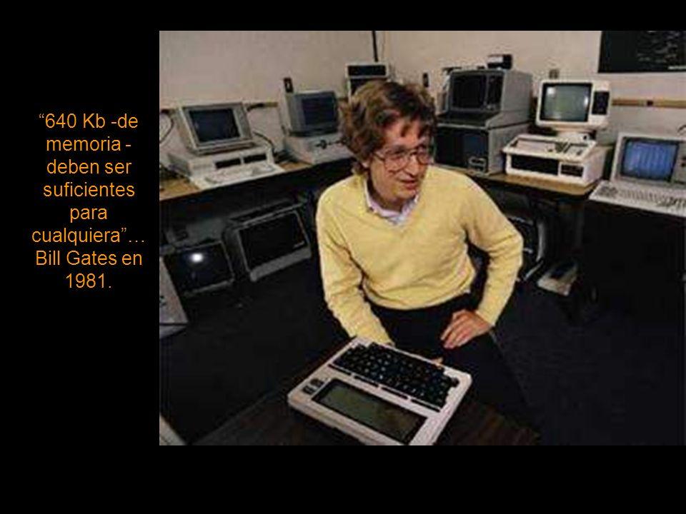 640 Kb -de memoria - deben ser suficientes para cualquiera … Bill Gates en 1981.