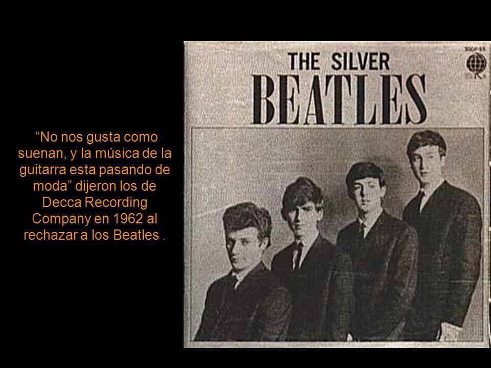 No nos gusta como suenan, y la música de la guitarra esta pasando de moda dijeron los de Decca Recording Company en 1962 al rechazar a los Beatles .