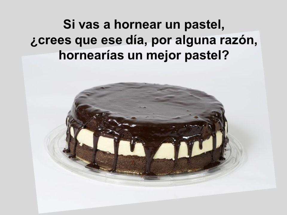 Si vas a hornear un pastel, ¿crees que ese día, por alguna razón,