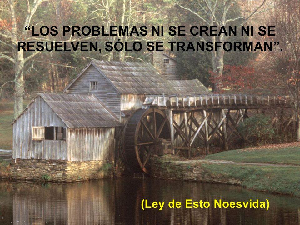 LOS PROBLEMAS NI SE CREAN NI SE RESUELVEN, SÓLO SE TRANSFORMAN .