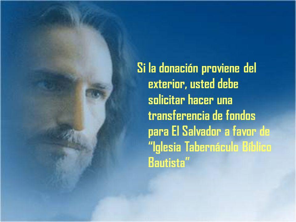 Si la donación proviene del exterior, usted debe solicitar hacer una transferencia de fondos para El Salvador a favor de Iglesia Tabernáculo Bíblico Bautista