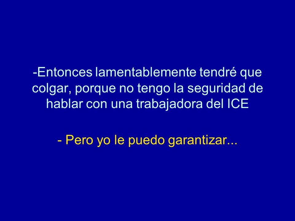 Entonces lamentablemente tendré que colgar, porque no tengo la seguridad de hablar con una trabajadora del ICE - Pero yo le puedo garantizar...