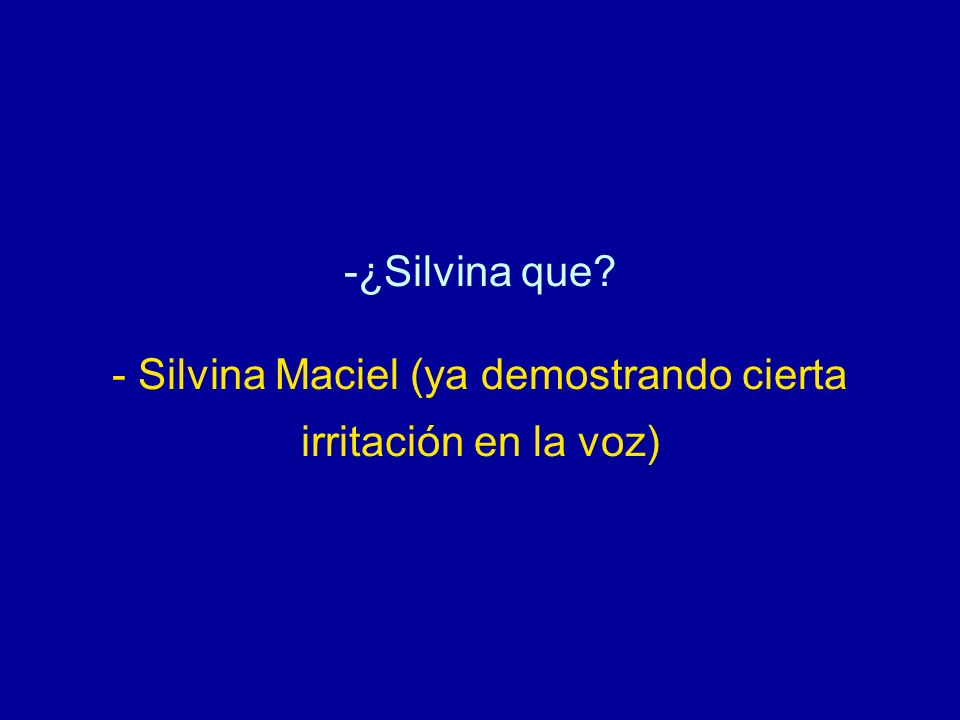 ¿Silvina que - Silvina Maciel (ya demostrando cierta irritación en la voz)