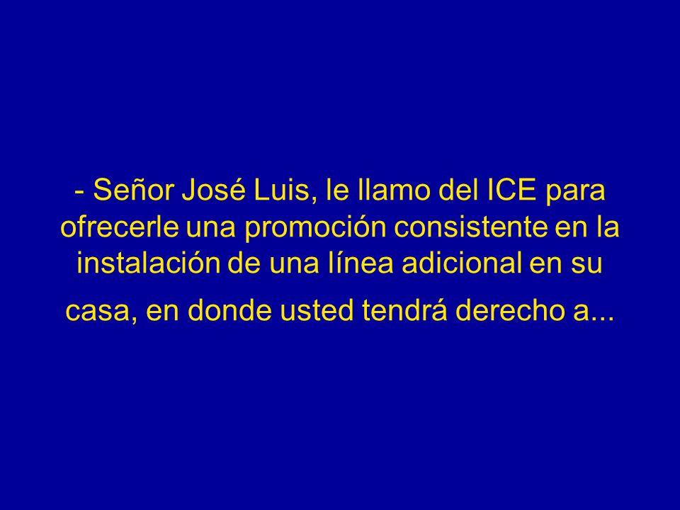 - Señor José Luis, le llamo del ICE para ofrecerle una promoción consistente en la instalación de una línea adicional en su casa, en donde usted tendrá derecho a...