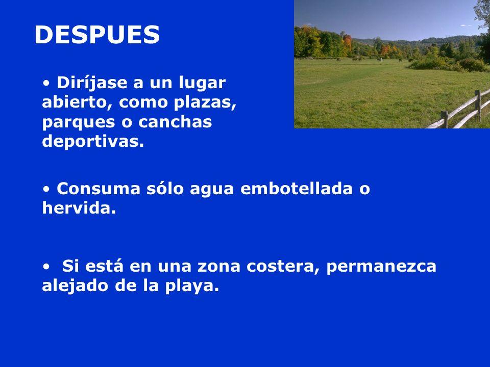 DESPUESDiríjase a un lugar abierto, como plazas, parques o canchas deportivas. Consuma sólo agua embotellada o hervida.