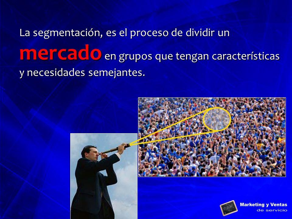 La segmentación, es el proceso de dividir un mercado en grupos que tengan características y necesidades semejantes.