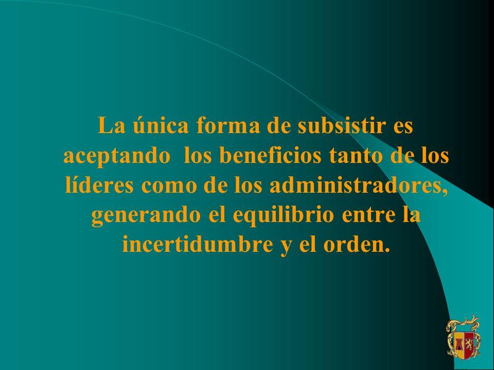 La única forma de subsistir es aceptando los beneficios tanto de los líderes como de los administradores, generando el equilibrio entre la incertidumbre y el orden.