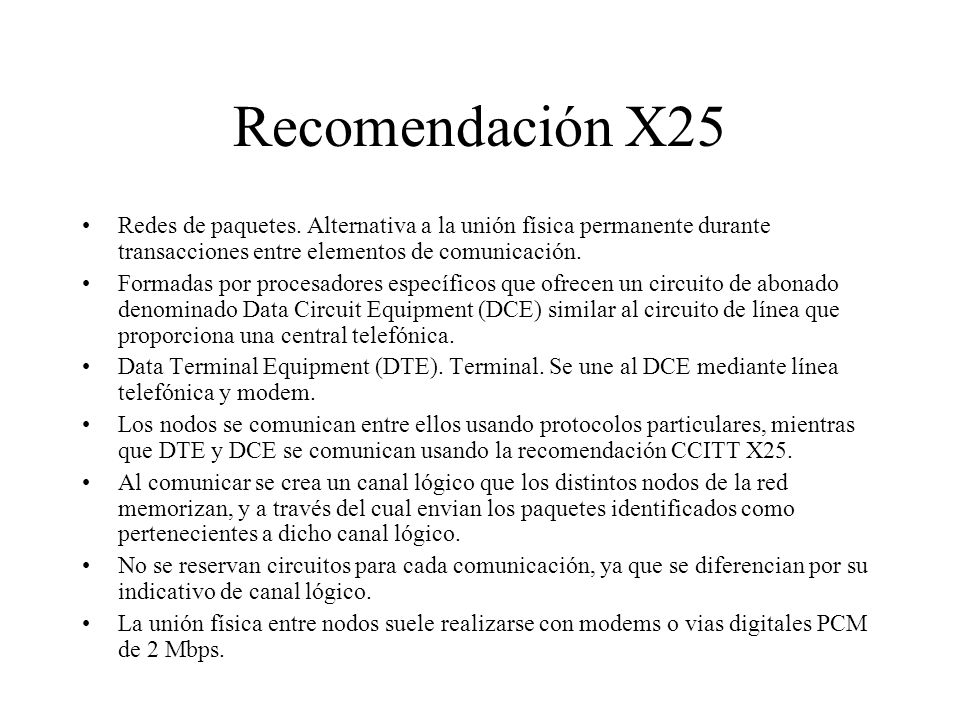 Recomendación X25 Redes de paquetes. Alternativa a la unión física permanente durante transacciones entre elementos de comunicación.
