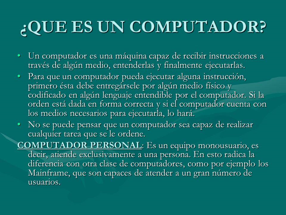 ¿QUE ES UN COMPUTADOR Un computador es una máquina capaz de recibir instrucciones a través de algún medio, entenderlas y finalmente ejecutarlas.