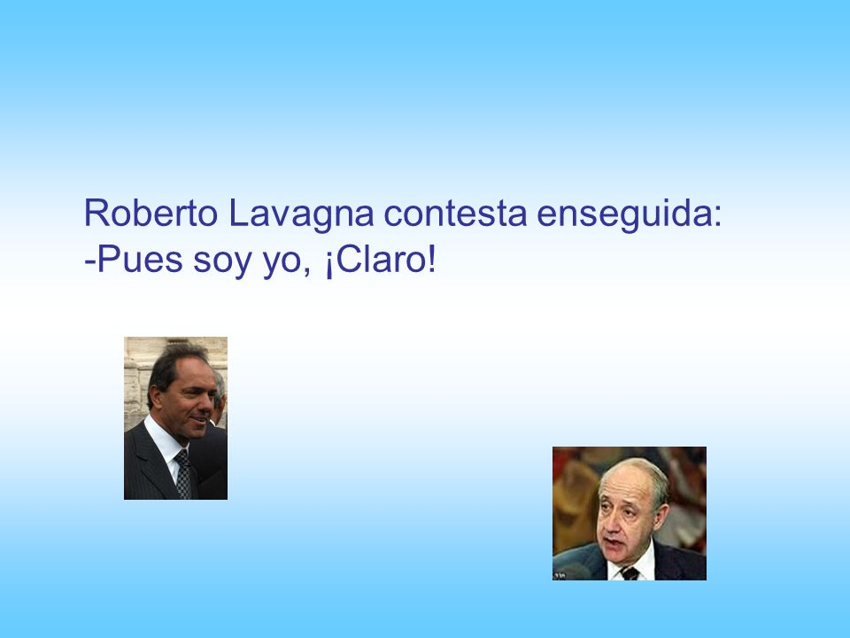 Roberto Lavagna contesta enseguida: -Pues soy yo, ¡Claro!