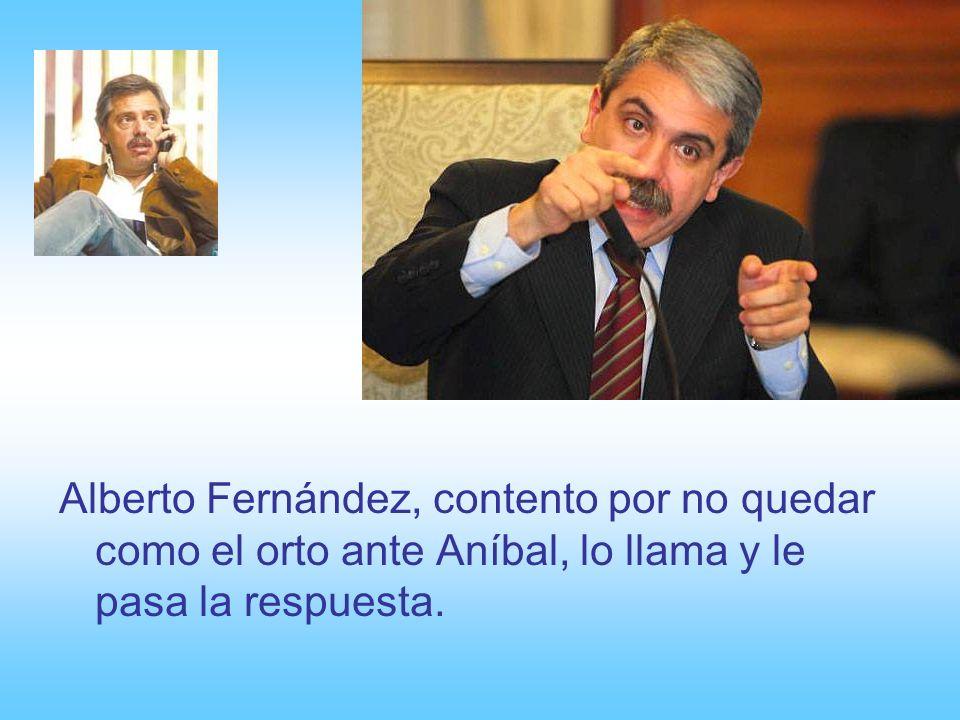 Alberto Fernández, contento por no quedar como el orto ante Aníbal, lo llama y le pasa la respuesta.