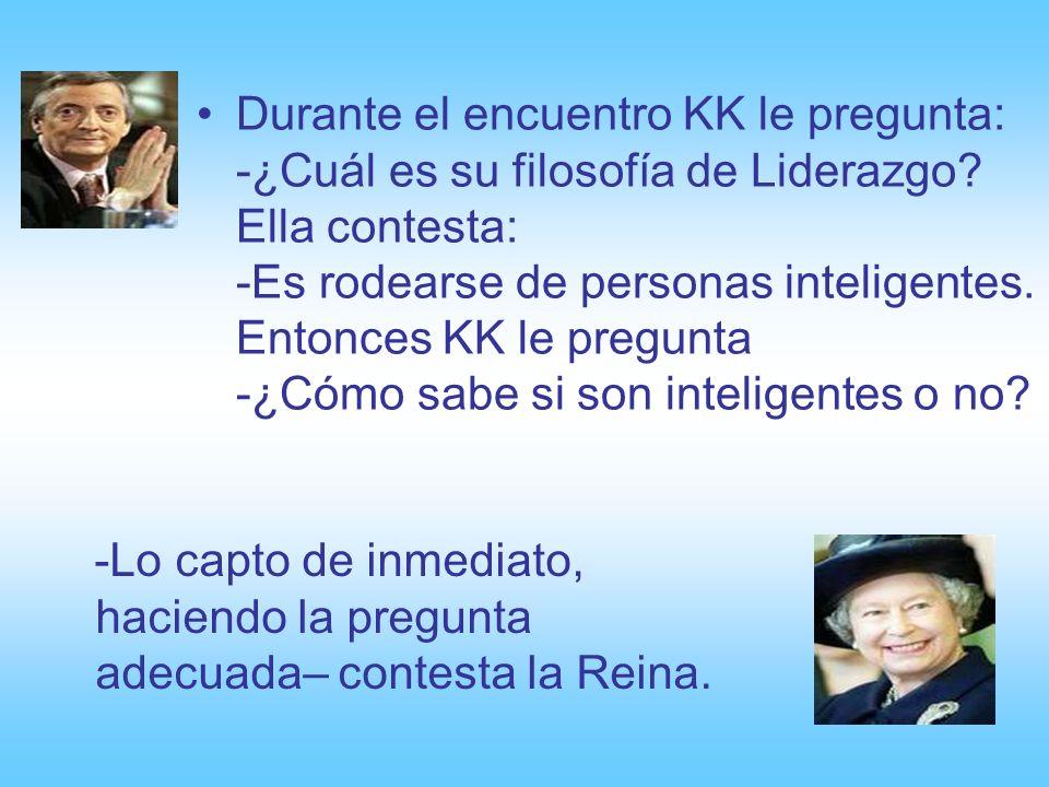 Durante el encuentro KK le pregunta: -¿Cuál es su filosofía de Liderazgo Ella contesta: -Es rodearse de personas inteligentes. Entonces KK le pregunta -¿Cómo sabe si son inteligentes o no