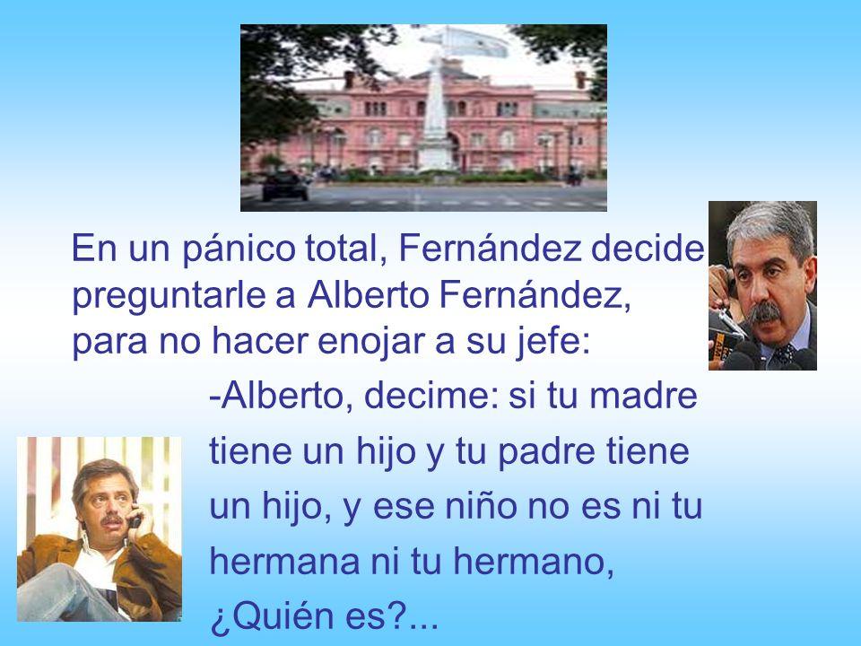 En un pánico total, Fernández decide preguntarle a Alberto Fernández, para no hacer enojar a su jefe: