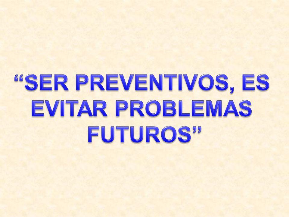 SER PREVENTIVOS, ES EVITAR PROBLEMAS FUTUROS