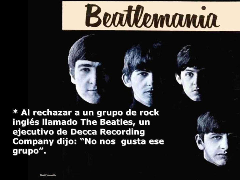 * Al rechazar a un grupo de rock inglés llamado The Beatles, un ejecutivo de Decca Recording Company dijo: No nos gusta ese grupo .