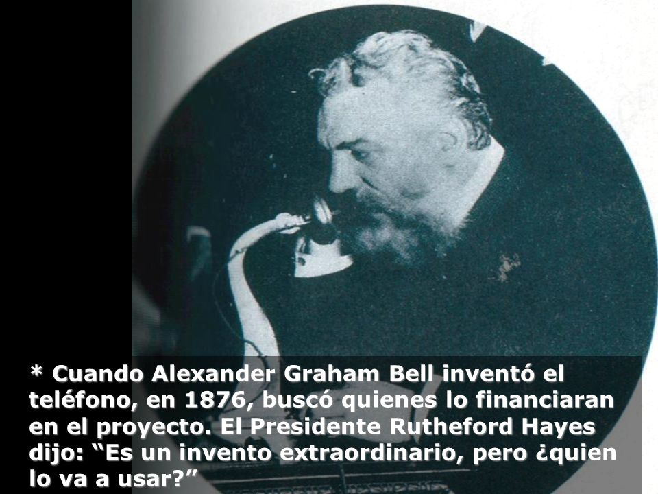 * Cuando Alexander Graham Bell inventó el teléfono, en 1876, buscó quienes lo financiaran en el proyecto.