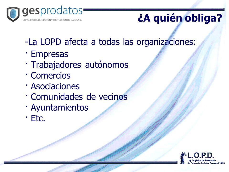¿A quién obliga La LOPD afecta a todas las organizaciones: · Empresas
