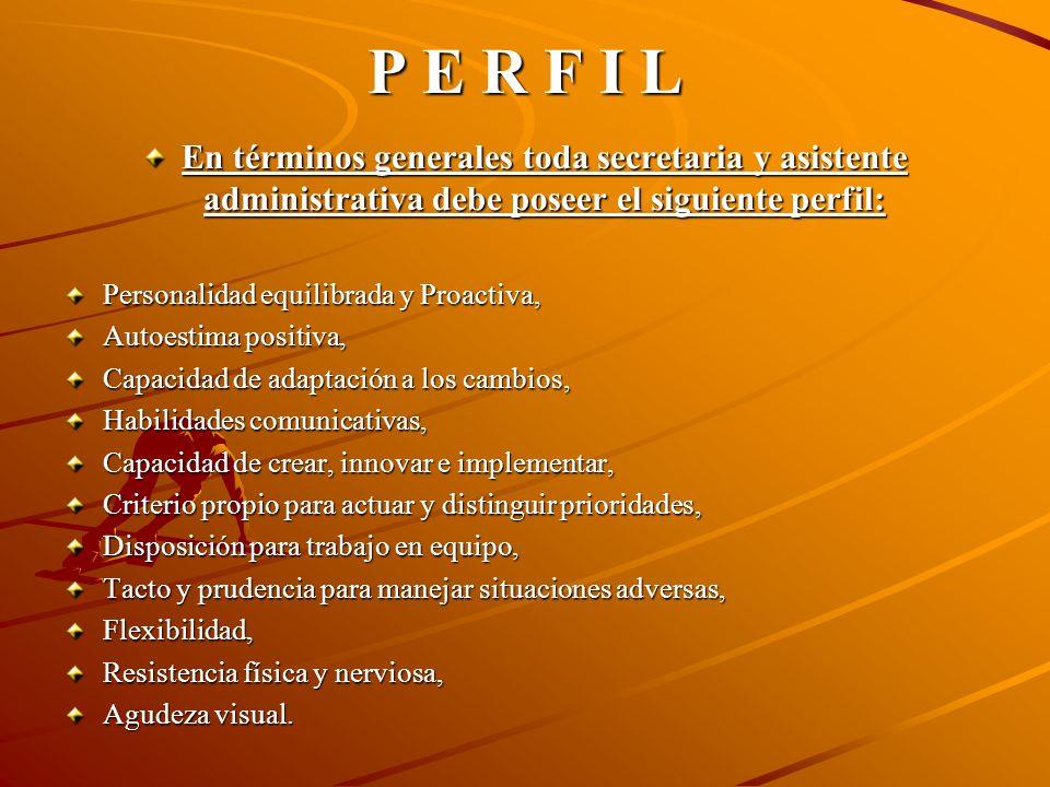 P E R F I L En términos generales toda secretaria y asistente administrativa debe poseer el siguiente perfil:
