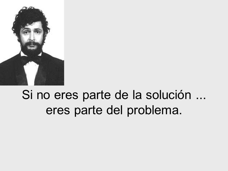 Si no eres parte de la solución ... eres parte del problema.