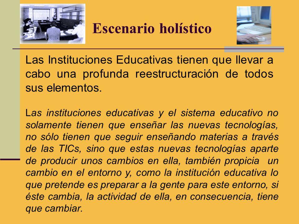 Escenario holístico Las Instituciones Educativas tienen que llevar a cabo una profunda reestructuración de todos sus elementos.