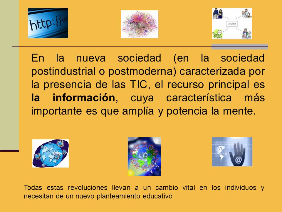 En la nueva sociedad (en la sociedad postindustrial o postmoderna) caracterizada por la presencia de las TIC, el recurso principal es la información, cuya característica más importante es que amplía y potencia la mente.