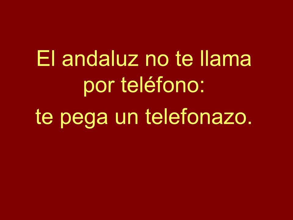 El andaluz no te llama por teléfono: te pega un telefonazo.