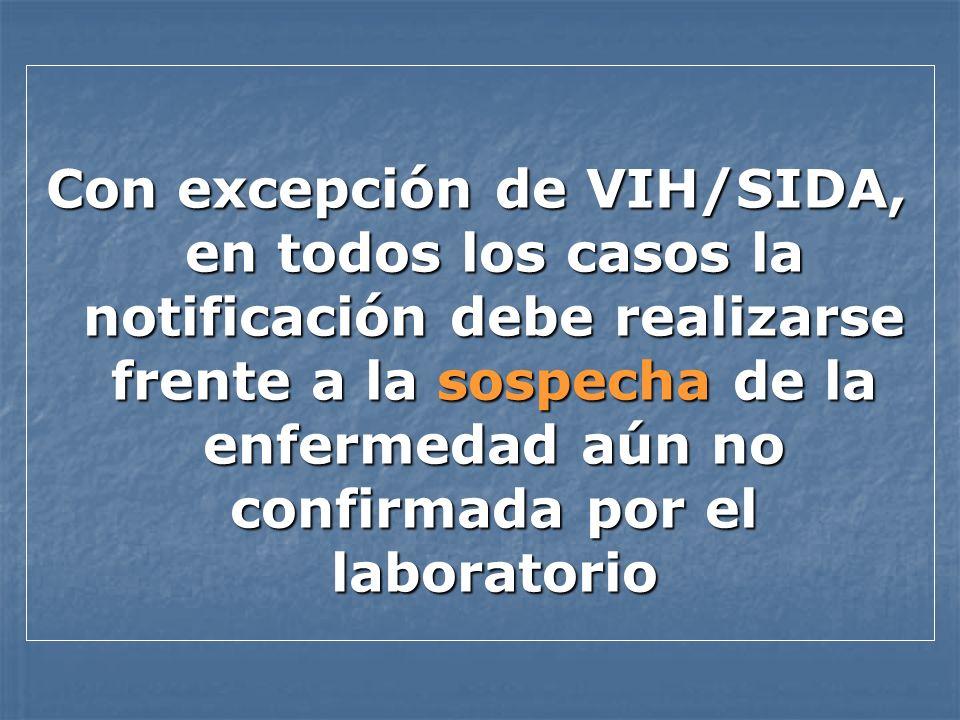Con excepción de VIH/SIDA, en todos los casos la notificación debe realizarse frente a la sospecha de la enfermedad aún no confirmada por el laboratorio