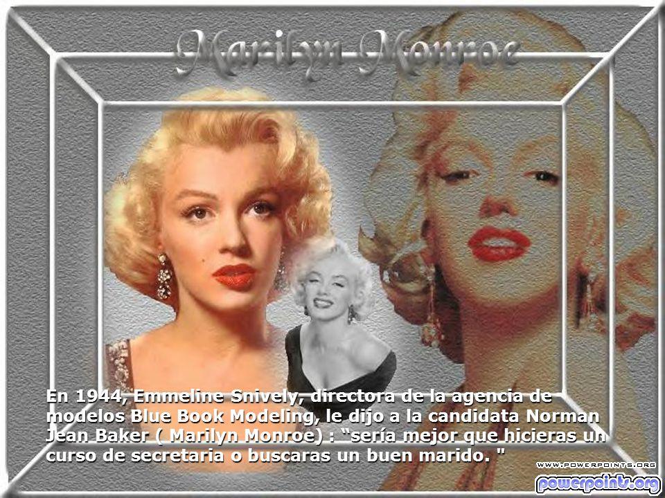 En 1944, Emmeline Snively, directora de la agencia de modelos Blue Book Modeling, le dijo a la candidata Norman Jean Baker ( Marilyn Monroe) : sería mejor que hicieras un curso de secretaria o buscaras un buen marido.