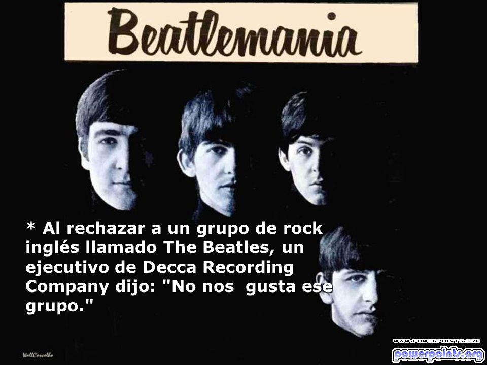 * Al rechazar a un grupo de rock inglés llamado The Beatles, un ejecutivo de Decca Recording Company dijo: No nos gusta ese grupo.