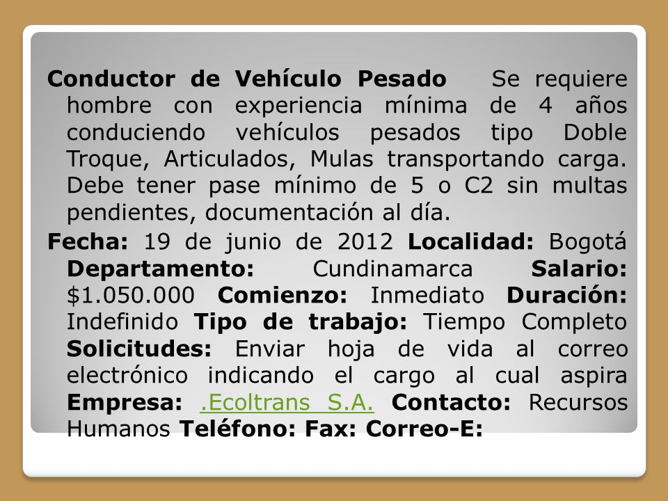 Conductor de Vehículo Pesado Se requiere hombre con experiencia mínima de 4 años conduciendo vehículos pesados tipo Doble Troque, Articulados, Mulas transportando carga.