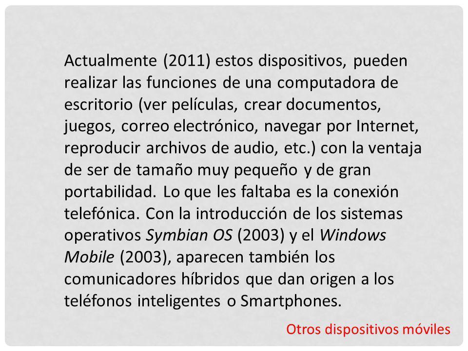 Actualmente (2011) estos dispositivos, pueden realizar las funciones de una computadora de escritorio (ver películas, crear documentos, juegos, correo electrónico, navegar por Internet, reproducir archivos de audio, etc.) con la ventaja de ser de tamaño muy pequeño y de gran portabilidad. Lo que les faltaba es la conexión telefónica. Con la introducción de los sistemas operativos Symbian OS (2003) y el Windows Mobile (2003), aparecen también los comunicadores híbridos que dan origen a los teléfonos inteligentes o Smartphones.