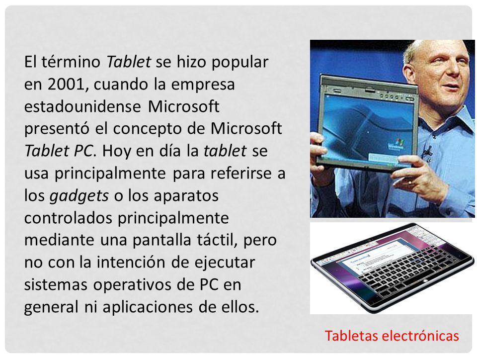 El término Tablet se hizo popular en 2001, cuando la empresa estadounidense Microsoft presentó el concepto de Microsoft Tablet PC. Hoy en día la tablet se usa principalmente para referirse a los gadgets o los aparatos controlados principalmente mediante una pantalla táctil, pero no con la intención de ejecutar sistemas operativos de PC en general ni aplicaciones de ellos.