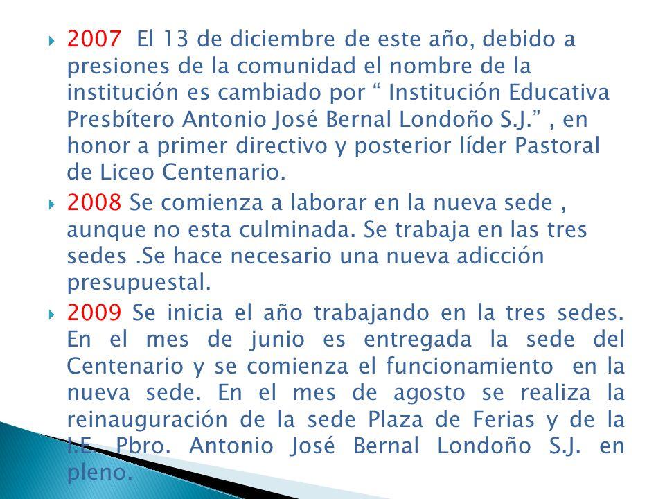2007 El 13 de diciembre de este año, debido a presiones de la comunidad el nombre de la institución es cambiado por Institución Educativa Presbítero Antonio José Bernal Londoño S.J. , en honor a primer directivo y posterior líder Pastoral de Liceo Centenario.