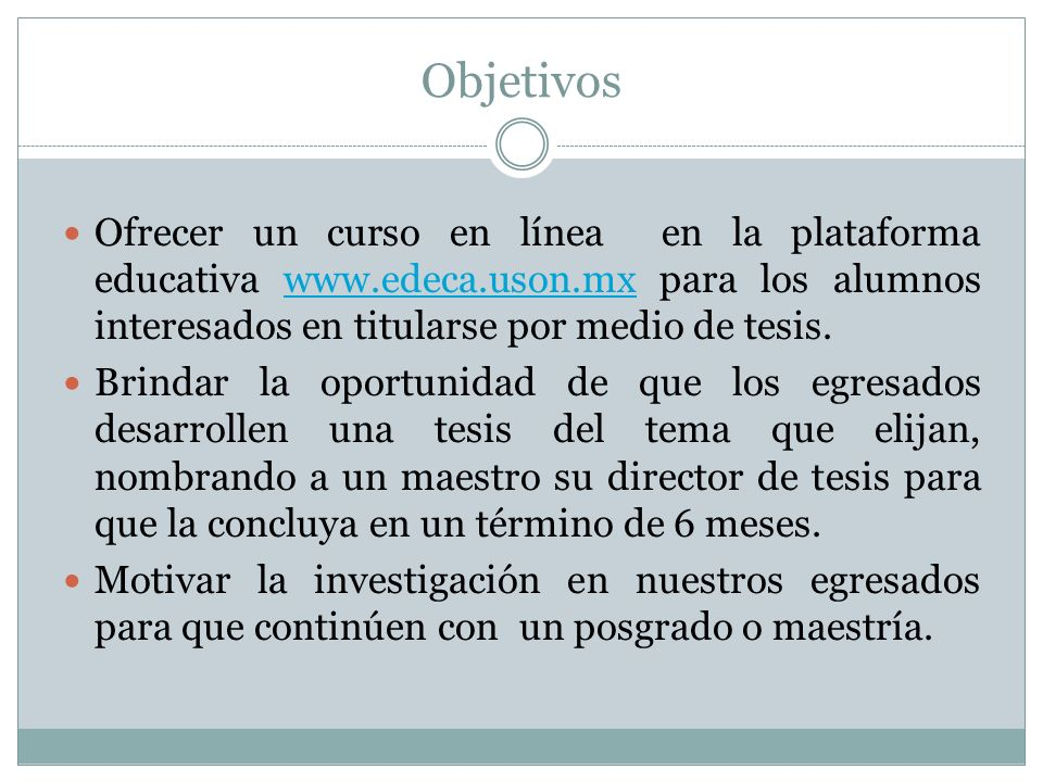 Objetivos Ofrecer un curso en línea en la plataforma educativa www.edeca.uson.mx para los alumnos interesados en titularse por medio de tesis.