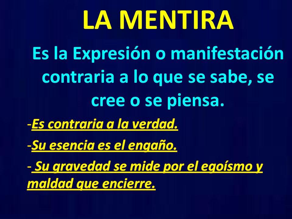 LA MENTIRA Es la Expresión o manifestación contraria a lo que se sabe, se cree o se piensa. Es contraria a la verdad.