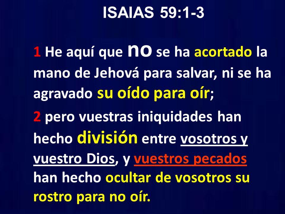 ISAIAS 59:1-3 1 He aquí que no se ha acortado la mano de Jehová para salvar, ni se ha agravado su oído para oír;