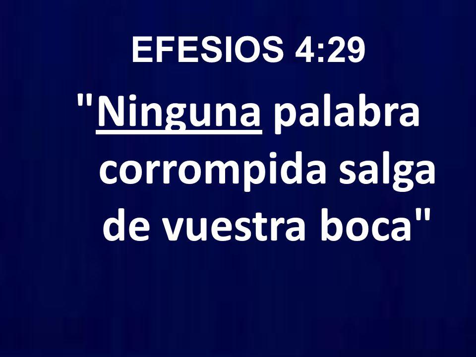 EFESIOS 4:29 Ninguna palabra corrompida salga de vuestra boca