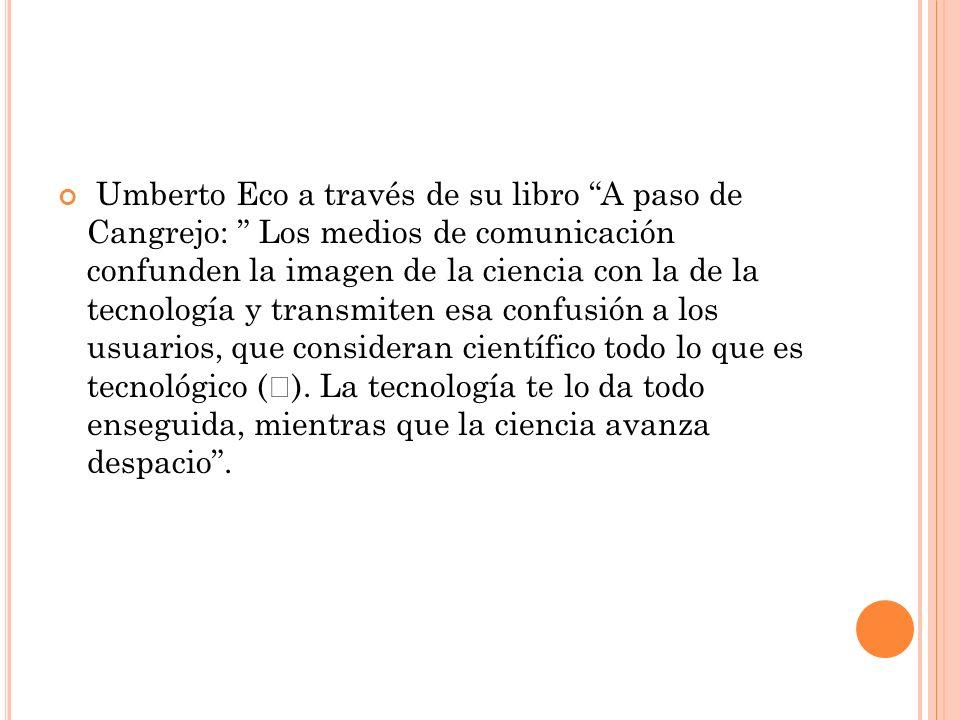 Umberto Eco a través de su libro A paso de Cangrejo: Los medios de comunicación confunden la imagen de la ciencia con la de la tecnología y transmiten esa confusión a los usuarios, que consideran científico todo lo que es tecnológico ( ).