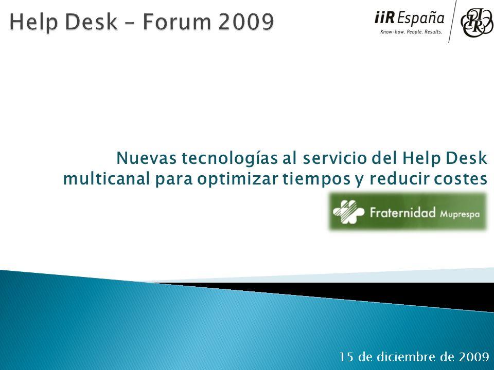 Help Desk – Forum 2009 Nuevas tecnologías al servicio del Help Desk multicanal para optimizar tiempos y reducir costes.