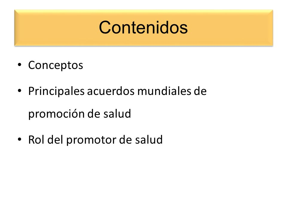 Contenidos Conceptos Principales acuerdos mundiales de promoción de salud Rol del promotor de salud