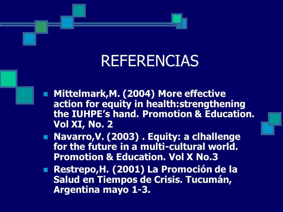 REFERENCIAS Mittelmark,M. (2004) More effective action for equity in health:strengthening the IUHPE's hand. Promotion & Education. Vol XI, No. 2.