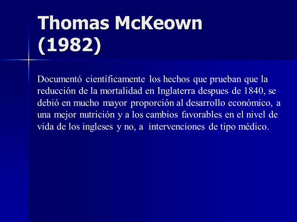 Thomas McKeown (1982) Documentó científicamente los hechos que prueban que la. reducción de la mortalidad en Inglaterra despues de 1840, se.