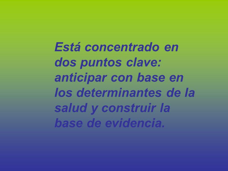 Está concentrado en dos puntos clave: anticipar con base en los determinantes de la salud y construir la base de evidencia.