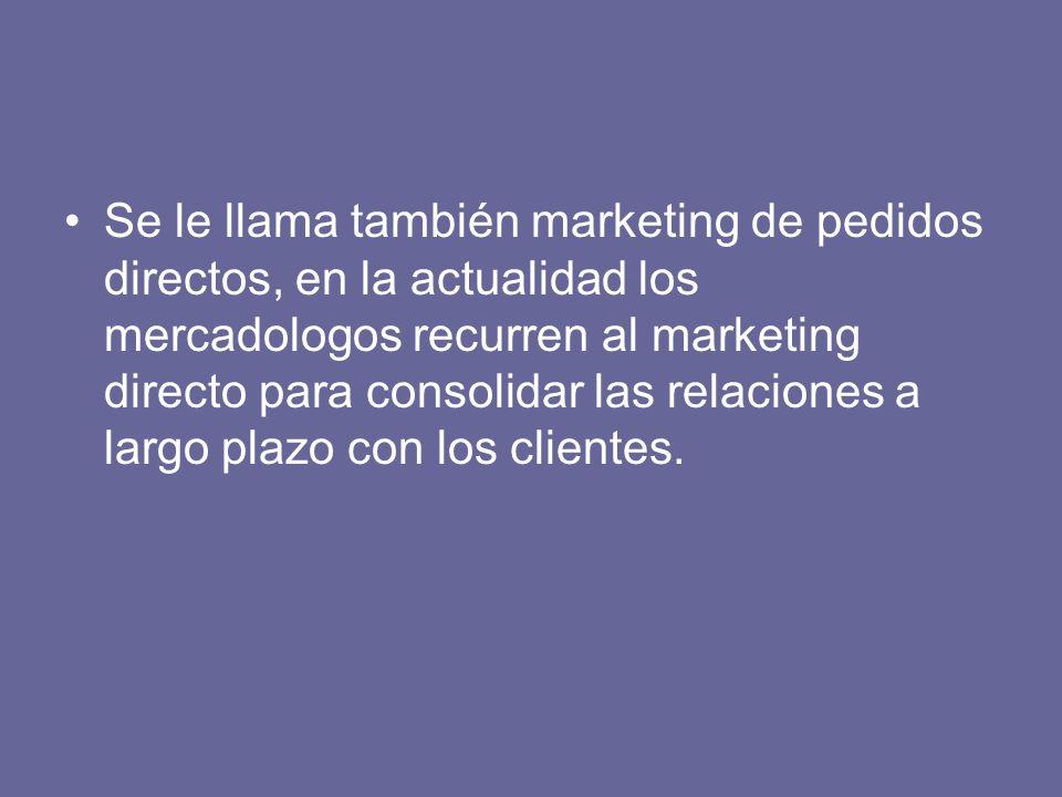 Se le llama también marketing de pedidos directos, en la actualidad los mercadologos recurren al marketing directo para consolidar las relaciones a largo plazo con los clientes.